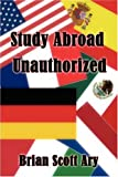 Study Abroad Unauthorized, Brian Scott Ary, 1424189098