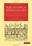Bibliotheca Spenceriana : A Descriptive Catalogue of the Books Printed in the Fifteenth Century and of Many Valuable First Editions in the Library of George John Earl Spencer, Dibdin, Thomas Frognall, 1108051103