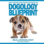 Dogology Blueprint: Puppy Training Guide: Raising the Perfect Pet |  Bulldogology Pet Solutions