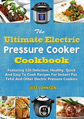The Ultimate Electric Pressure Cooker Cookbook: Featuring 520 Delicious, Healthy, Quick And Easy To Cook Recipes For Instant Pot, Tefal And Other Electric Pressure Cookers (Weight Loss Series) by Jeff Johnson