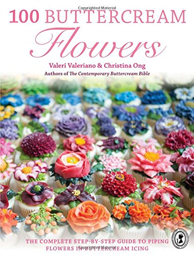 100 Buttercream Flowers: The Complete Step-by-Step Guide to Piping Flowers in Buttercream (Cupcake Decorating Ideas)