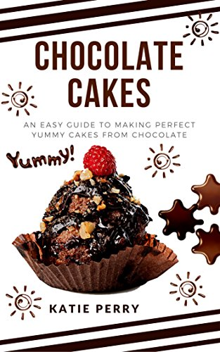 Chocolate cakes: an easy guide to making perfect yummy cakes from chocolate by Katie Perry