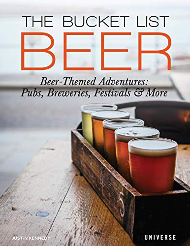The Bucket List: Beer: Beer-Themed Adventures: Pubs, Breweries, Festivals and more by Justin Kennedy