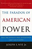 The Paradox of American Power: Why the World's Only Superpower Can't Go It Alone
