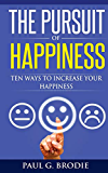 The Pursuit of Happiness: Ten Ways to Increase Your Happiness (Paul G. Brodie Seminar Series Book 3)