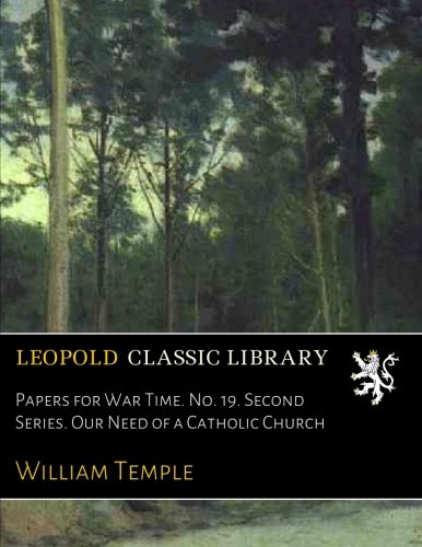 Download Papers for War Time. No. 19. Second Series. Our Need of a Catholic Church PDF