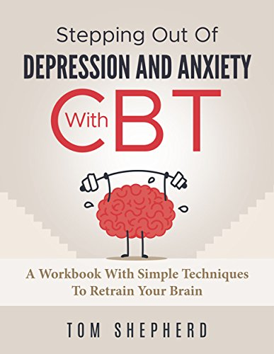 Cognitive Behavioral Therapy: Stepping Out Of Depression And Anxiety With CBT - A Workbook With Simple Techniques To Retrain Your Brain