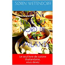 CUISINE LIVRE DU NORD DE LA  THAÏLANDE: Le seul livre de cuisine thaïlandaise, vous devez (French Edition)
