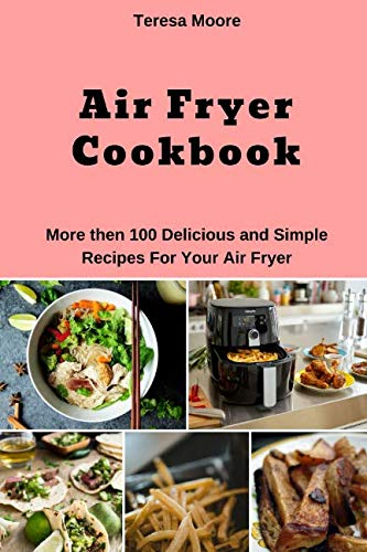 Air Fryer Cookbook:  More then 100 Delicious and Simple Recipes For Your Air Fryer (Natural Food) by Teresa Moore