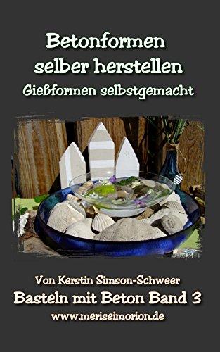 Betonformen selber herstellen: Gießformen für die Beton Deko selbstgemacht (Basteln mit Beton 3) (German Edition)