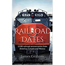 Railroad Dates: 1,100 railroad anniversaries from America, Canada and Mexico