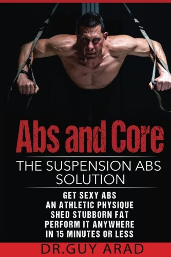 Abs and Core: The  Suspension Abs Solution: 4 Simple Suspension Workouts That Will Help You  Get Sexy Abs An Athletic Physique  Shed Stubborn Fat Perform It Anywhere In 15 Minutes Or Less