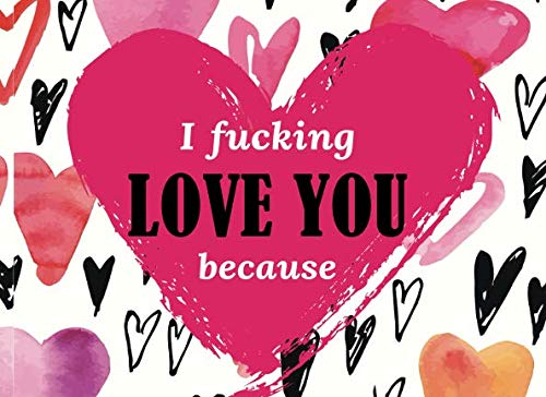 I Fucking Love You Because: Prompted Fill in The Blank Book to Customize the Reasons You Love Your Husband, Wife, Boyfriend, Girlfriend or Partner (Last Minute Christmas Gift Ideas For Wife)