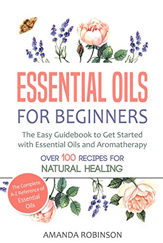 Essential Oils for Beginners: The Easy Guidebook to Get Started with Essential Oils and Aromatherapy (The Complete A-Z Reference of Essential Oils, Essential Oils Guide Book, Natural Remedies Book)