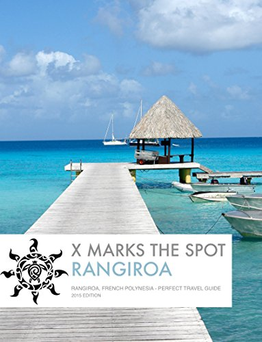 X Marks the Spot - Rangiroa, French Polynesia: Perfect Travel Guide - 2015 Edition