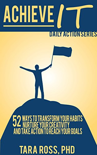 Achieve It (A Daily Actions Guide): 52 Ways to Transform your Habits, Nurture your Creativity, and Take Action to Reach your Goals (Series Of Actions To Achieve A Goal)