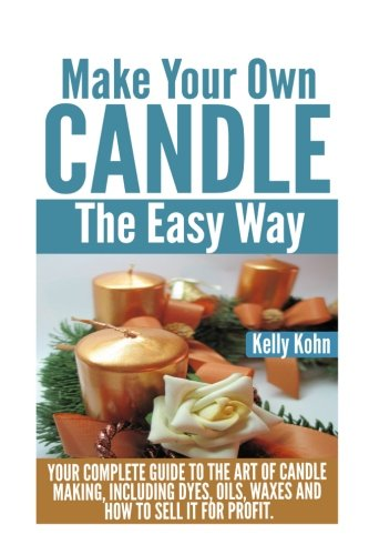 Make Your Own Candle the Easy Way: Your Complete Guide to the Art of Candle Making, Including Dyes, Oils, Waxes and How to Sell It for Profit pdf epub
