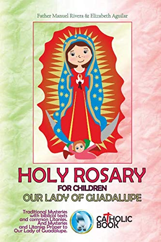 HOLY ROSARY FOR CHILDREN. OUR LADY OF GUADALUPE: Traditional Mysteries with biblical texts and common Litanies. And Mysteries and Litanies Proper to Our Lady of Guadalupe.