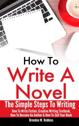 How To Write A Novel: The Simple Steps To Writing - How To Write Fiction, Creative Writing Textbook, How To Become An Author & How To Sell Your Book