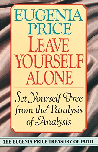 Leave Yourself Alone: Set Yourself Free from the Paralysis of Analysis (Eugenia Price Treasury of Faith)