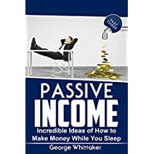 Passive Income: Incredible Ideas of How to Make Money While You Sleep, Part Three (Online Business, Passive Income, Entrepreneur, Financial Freedom Book 3)