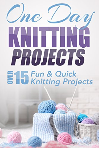 (One Day Knitting Projects: Over 15 Fun & Quick Knitting Projects (knitting, knitting patterns, knitting for beginners, knitting in the round, scarf knitting, stitches, crocheting, crochet Book 1))