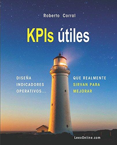 KPIs utiles: Diseña Indicadores operativos que realmente sirvan para mejorar (Spanish Edition) [Roberto Corral] (Tapa Blanda)