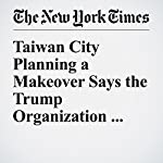 Taiwan City Planning a Makeover Says the Trump Organization Showed Interest | Michael Forsythe
