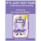 "It's Just Not Fair! A fable about self-parenting. Introducing ""The Fairly-Good Mother."""