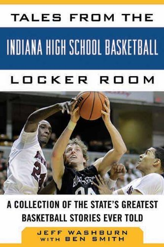 (Tales from the Indiana High School Basketball Locker Room: A Collection of the State's Greatest Basketball Stories Ever Told (Tales from the Team))