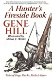 img - for A Hunter's Fireside Book: Tales of Dogs, Ducks, Birds & Guns by Gene Hill (2015-07-21) book / textbook / text book