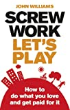 Screw Work, Let's Play: How to Do What You Love & Get Paid for It