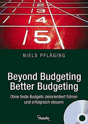 Beyond Budgeting, Better Budgeting: Ohne feste Budgets zielorientiert führen und erfolgreich steuern.