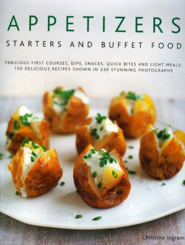 Appetizers, Starters and Buffet Food: Fabulous First Courses, Dips, Snacks, Quick Bites And Light Meals: 150 Delicious Recipes Shown In 250 Stunning Photographs (Quick Bites)