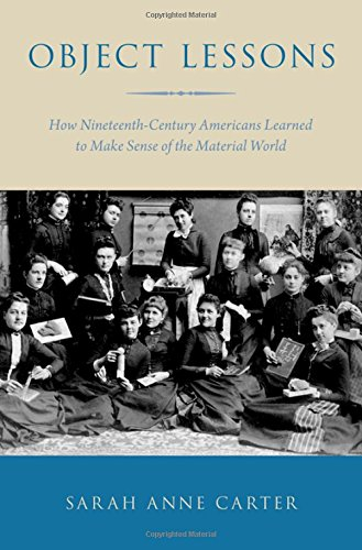 Object Lessons: How Nineteenth-Century Americans Learned to Make Sense of the Material World
