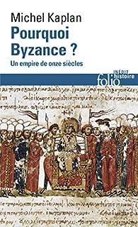Pourquoi Byzance ? : un empire de onze siècles, Kaplan, Michel