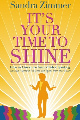 It's Your Time to Shine: How to Overcome Fear of Public Speaking, Develop Authentic Presence and Speak from Your Heart