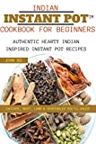 Indian Instant Pot Cookbook for Beginners: Authentic hearty Indian inspired Instant pot recipes: chicken, beef, lamb, and vegetables you'll enjoy