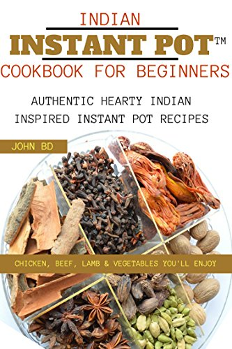 Indian Instant Pot Cookbook for Beginners: Authentic hearty Indian inspired Instant pot recipes: chicken, beef, lamb, and vegetables you'll enjoy by John BD