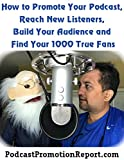Podcast Promotion Report: How to Promote Your Podcast, Reach New Listeners, Build Your Audience and Find Your 1,000 True Fans: PodcastPromotionReport.com