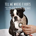Tell Me Where It Hurts: Humor, Healing and Hope in my Life as an Animal Surgeon | Dr. Nick Trout