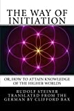 The Way of Initiation: or, How to Attain Knowledge of the Higher Worlds