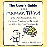 The User's Guide to the Human Mind: Why Our Brains Make Us Unhappy, Anxious, and Neurotic and What We Can Do About It | Shawn T. Smith