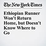 Ethiopian Runner Won't Return Home, but Doesn't Know Where to Go | Jeffrey Gettleman
