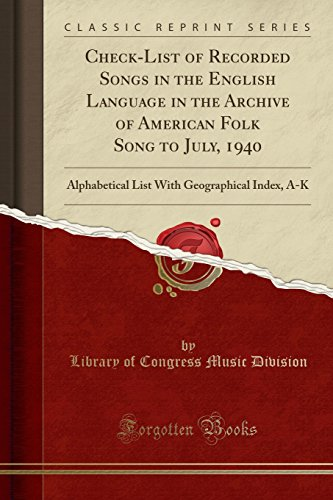 Check-List of Recorded Songs in the English Language in the Archive of American Folk Song to July, 1940: Alphabetical List With Geographical Index, A-K (Classic Reprint) by Forgotten Books