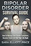 Bipolar Disorder Survival Guide: How to Manage Your Bipolar Symptoms, Become Stable and Get Your Life Back