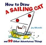 How to Draw a Sailing Cat and 99 Other Adventurous Things, Joy Sikorski, 1402757077