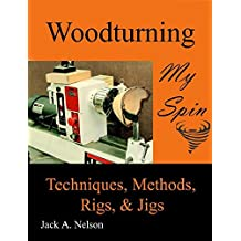 Woodturning: My Spin: Techniques, Methods, Rigs, and Jigs