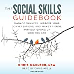 The Social Skills Guidebook: Manage Shyness, Improve Your Conversations, and Make Friends, Without Giving Up Who You Are | Chris MacLeod MSW