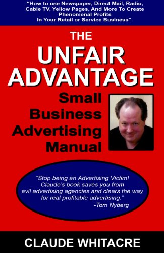 The Unfair Advantage Small Business Advertising Manual: How To Use Newspaper, Direct Mail, Radio, Cable TV, Yellow Pages, And Other Advertising To Add Profits In Your Retail Or Ser